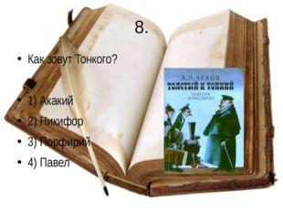 8. Как зовут Тонкого? 1) Акакий 2) Никифор 3) Порфирий 4) Павел