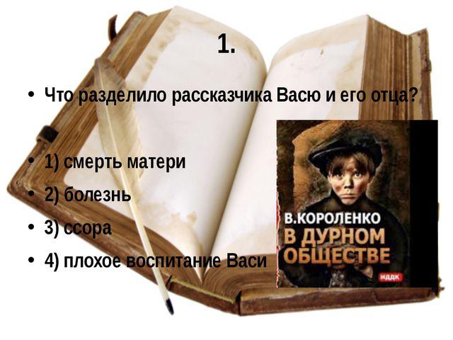 1. Что разделило рассказчика Васю и его отца? 1) смерть матери 2) болезнь 3)...