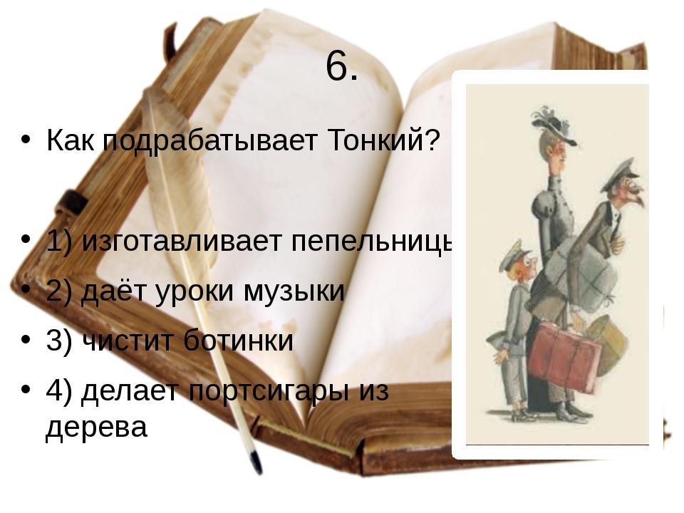 6. Как подрабатывает Тонкий? 1) изготавливает пепельницы 2) даёт уроки музыки...