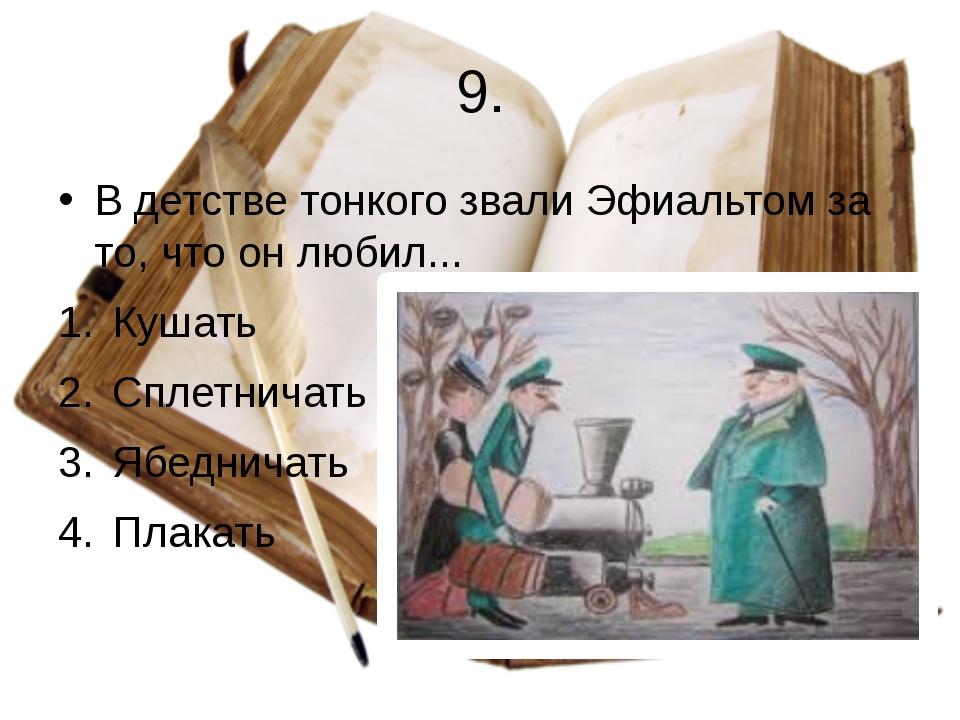 9. В детстве тонкого звали Эфиальтом за то, что он любил... Кушать Сплетничат...