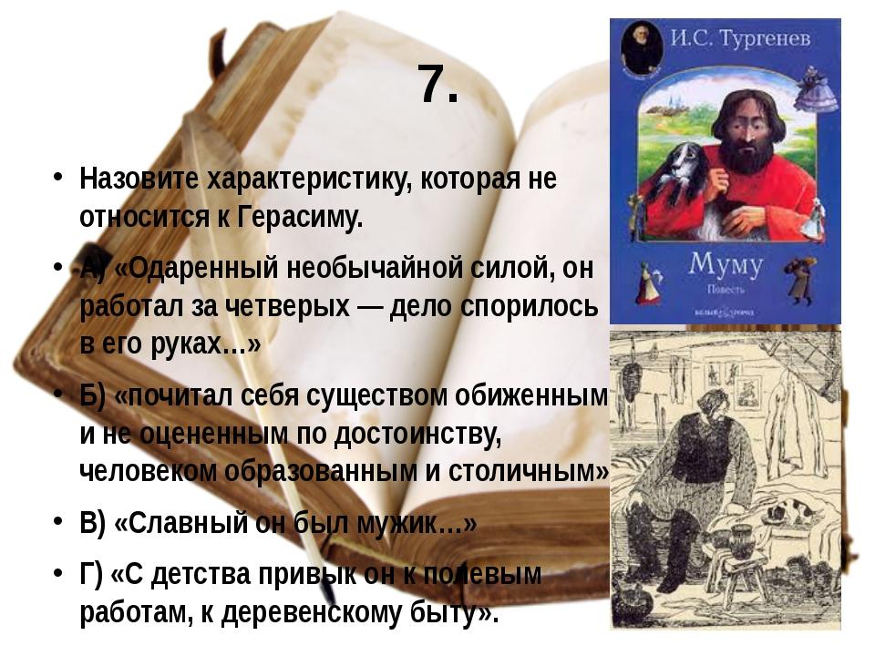 7. Назовите характеристику, которая не относится к Герасиму. А) «Одаренный не...