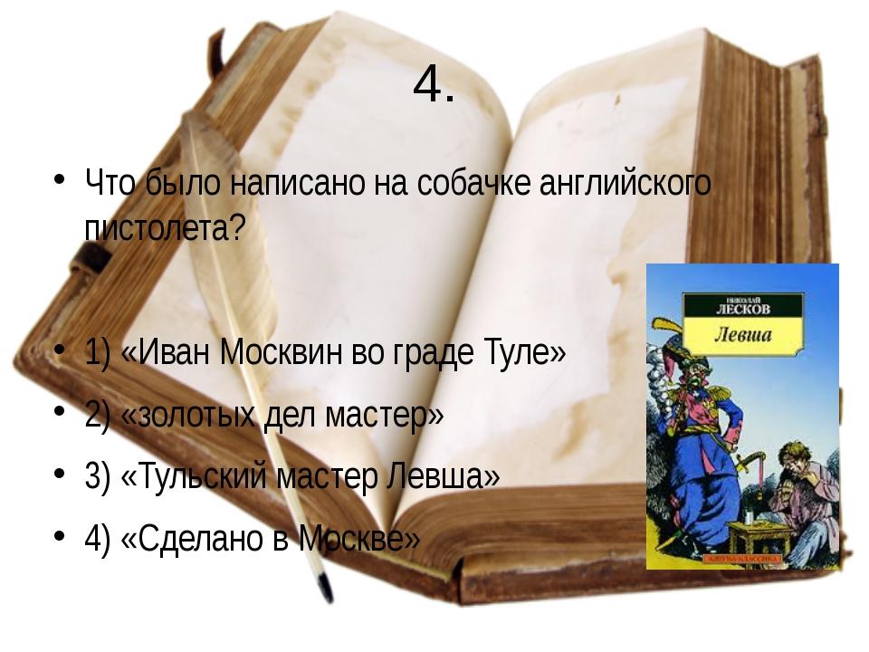 4. Что было написано на собачке английского пистолета? 1) «Иван Москвин во гр...
