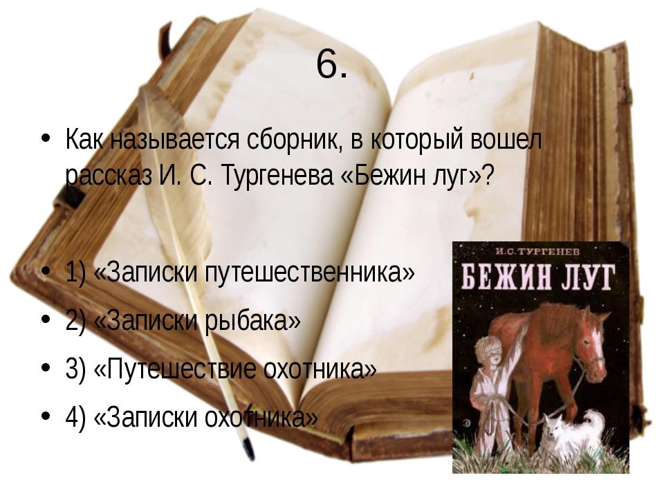 6. Как называется сборник, в который вошел рассказ И. С. Тургенева «Бежин луг...