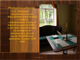 Обстановка кабинета А.С. Пушкина восстановлена на документальной основе с уч