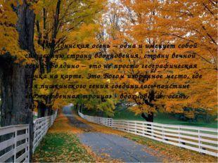 Болдинская осень – одна и именует собой священную страну вдохновения, страну