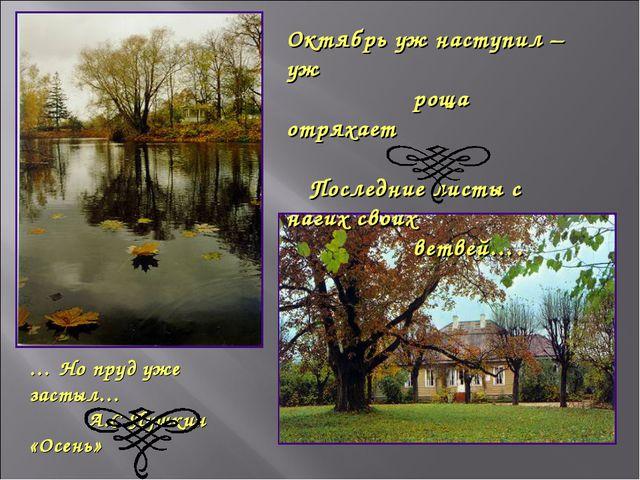Октябрь уж наступил – уж роща отряхает Последние листы с нагих своих ветвей…....