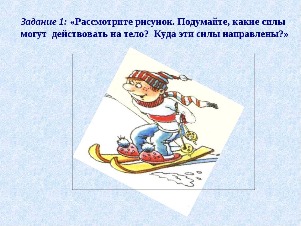Задание 1: «Рассмотрите рисунок. Подумайте, какие силы могут действовать на т...