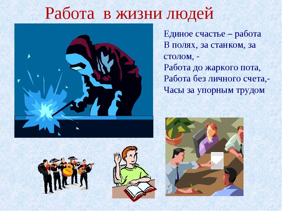 Работа в жизни людей Единое счастье – работа В полях, за станком, за столом,...