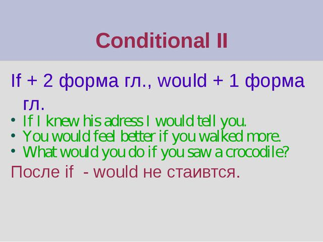Conditional II If + 2 форма гл., would + 1 форма гл. If I knew his adress I w...