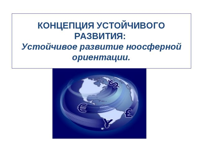 КОНЦЕПЦИЯ УСТОЙЧИВОГО РАЗВИТИЯ: Устойчивое развитие ноосферной ориентации.