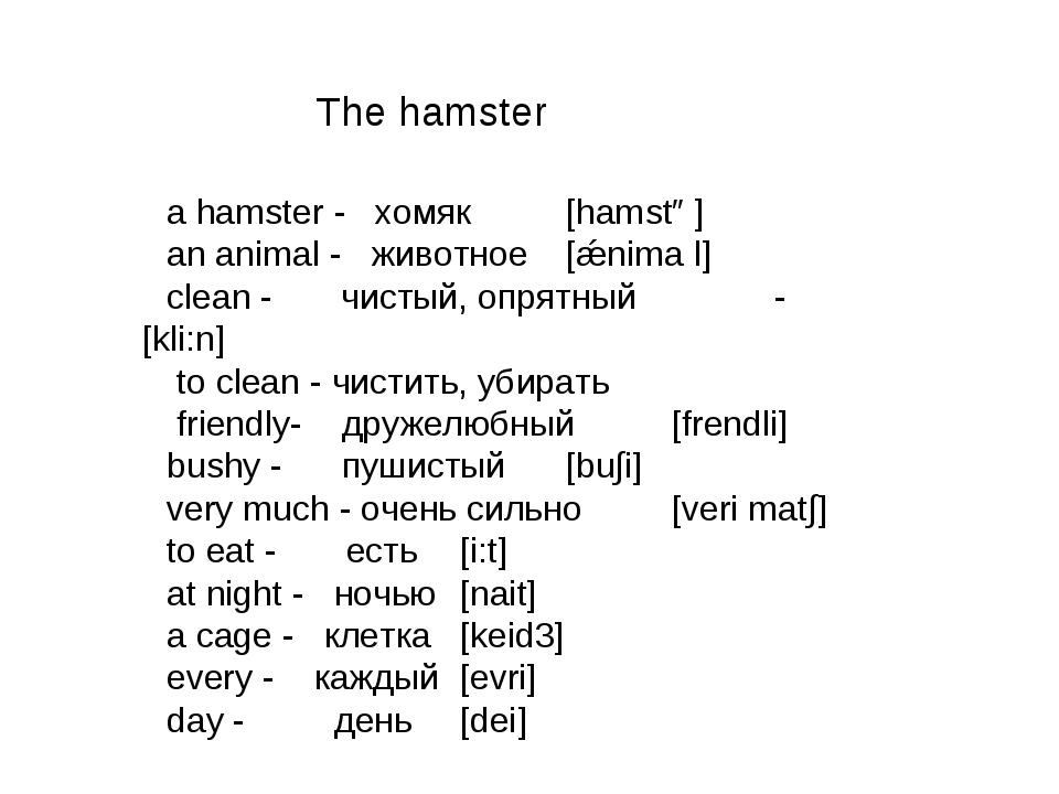 a hamster - хомяк[hamstə] an animal - животное[ǽnima l] clean - чистый, опр...