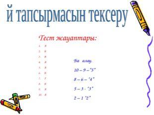 """Тест жауаптары: А Б В А А Б Г Б А А Бағалау. 10 – 9 –""""5"""" 8 – 6 – """"4"""" 5 – 3 -"""