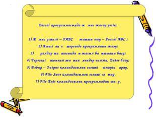 Pascal программасында жұмыс жасау үшін: 1) Жұмыс үстелі – РАВС құжатты ашу –