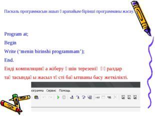 Паскаль программасын ашып қарапайым бірінші программаны жасау. Program at; Be