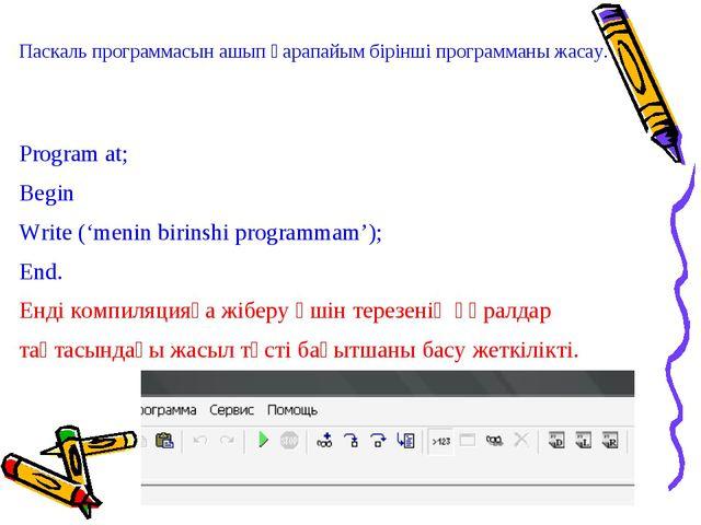 Паскаль программасын ашып қарапайым бірінші программаны жасау. Program at; Be...
