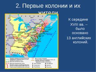 2. Первые колонии и их жители К середине XVIII вв. – было основано 13 английс