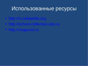 Использованные ресурсы http://ru.wikipedia.org http://school-collection.edu.r
