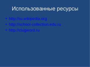 Использованные ресурсы http://ru.wikipedia.org http://school-collection.edu.r