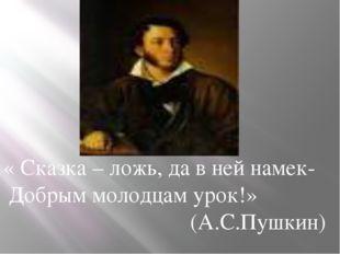 « Сказка – ложь, да в ней намек- Добрым молодцам урок!» (А.С.Пушкин)