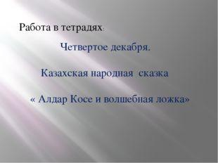 Работа в тетрадях: Четвертое декабря. Казахская народная сказка « Алдар Косе