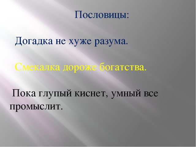 Пословицы: Догадка не хуже разума. Смекалка дороже богатства. Пока глупый ки...