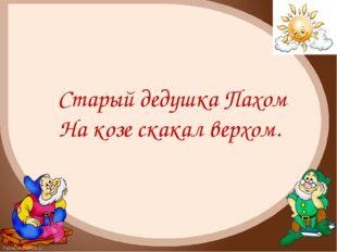 Старый дедушка Пахом На козе скакал верхом. FokinaLida.75@mail.ru