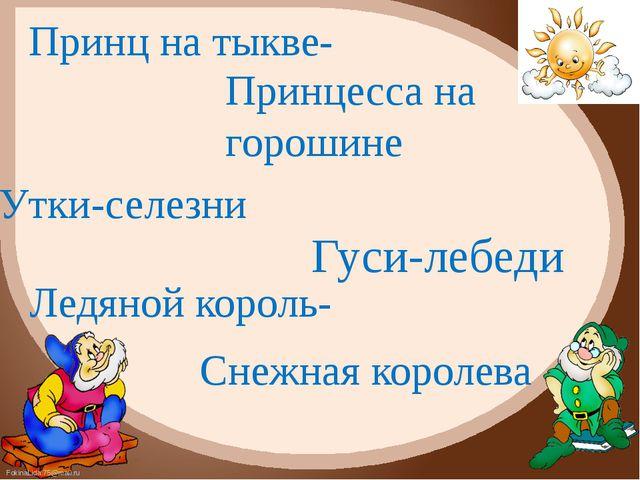 Принц на тыкве- Принцесса на горошине Утки-селезни Гуси-лебеди Ледяной король...