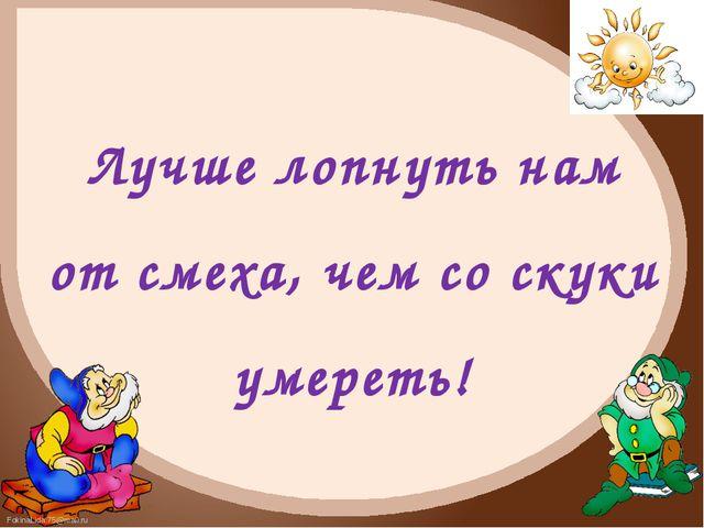 Лучше лопнуть нам от смеха, чем со скуки умереть! FokinaLida.75@mail.ru