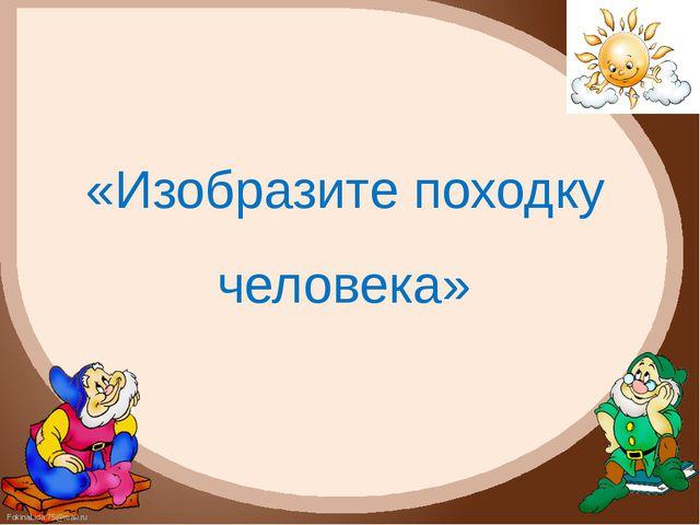 «Изобразите походку человека» FokinaLida.75@mail.ru