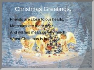 Christmas Greetings. Friends are close to our hearts, Memories are more dear,