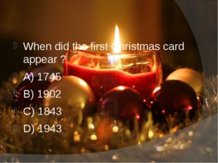 When did the first Christmas card appear ? A) 1745 B) 1902 C) 1843 D) 1943