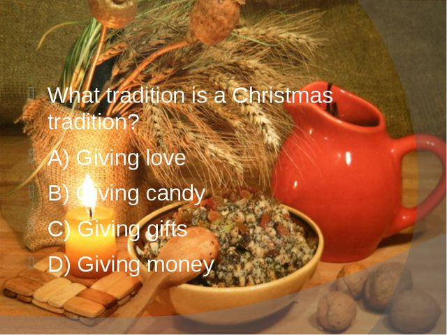 What tradition is a Christmas tradition? A) Giving love B) Giving candy C) G...