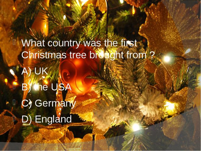 What country was the first Christmas tree brought from ? A) UK B) the USA C)...