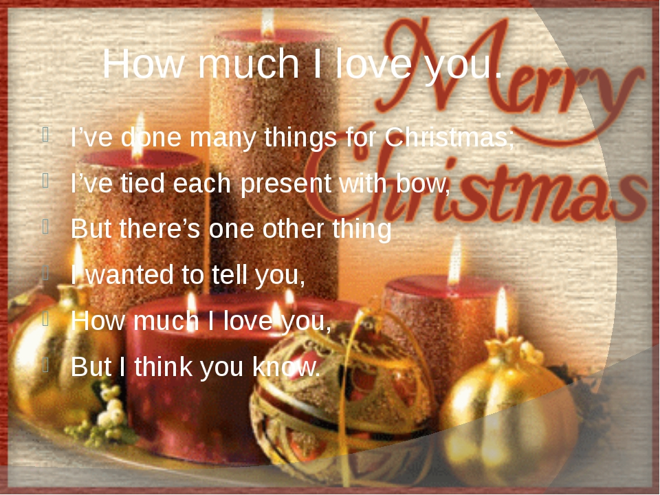 How much I love you. I've done many things for Christmas; I've tied each pres...
