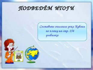 ПОДВЕДЁМ ИТОГИ Составьте описание реки Кубань по плану на стр. 154 учебника