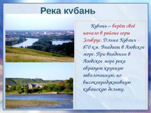 Кубань – берёт своё начало в районе горы Эльбрус. Длина Кубани - 870 км. Впа