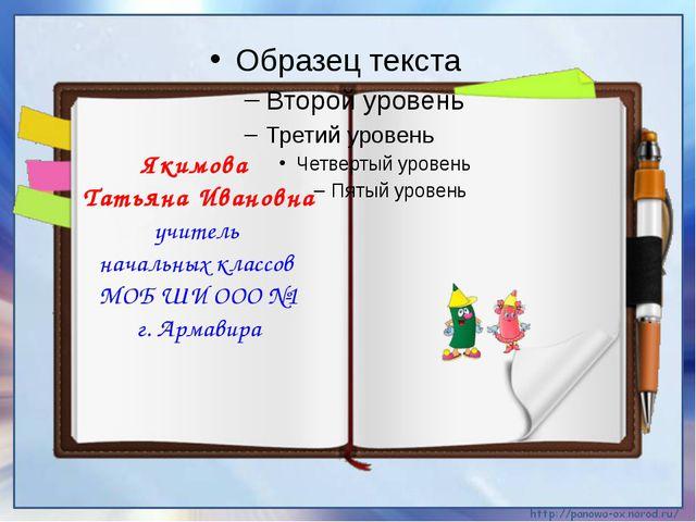 Якимова Татьяна Ивановна учитель начальных классов МОБ ШИ ООО №1 г. Армавира