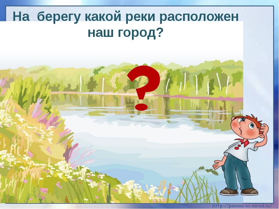 На берегу какой реки расположен наш город?