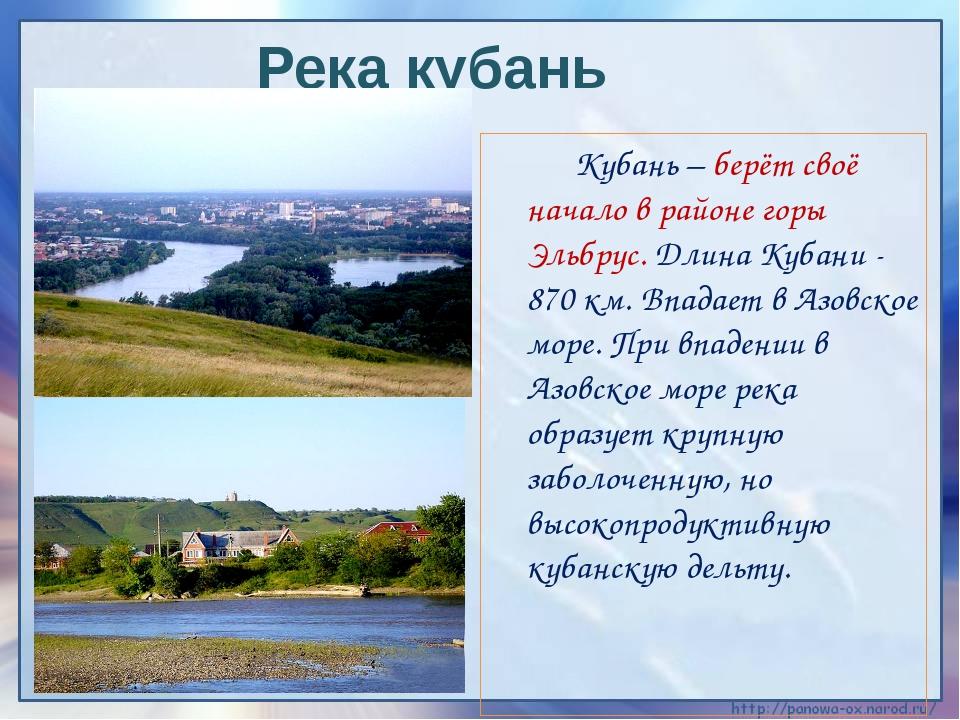 Кубань – берёт своё начало в районе горы Эльбрус. Длина Кубани - 870 км. Впа...