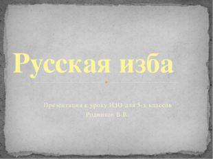 Презентация к уроку ИЗО для 5-х классов Родников В.В. Русская изба