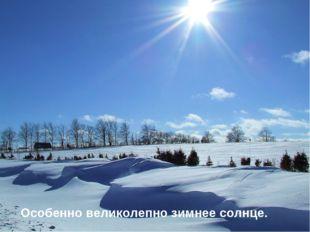 Особенно великолепно зимнее солнце.