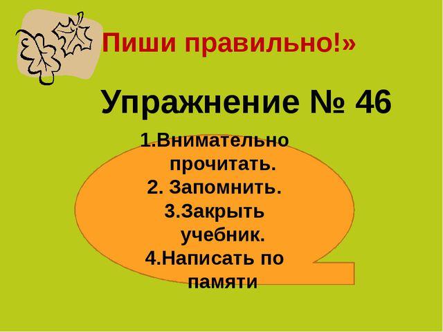 «Пиши правильно!» Упражнение № 46 Внимательно прочитать. Запомнить. Закрыть у...