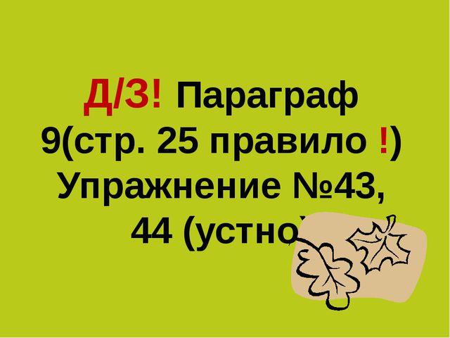 Д/З! Параграф 9(стр. 25 правило !) Упражнение №43, 44 (устно)