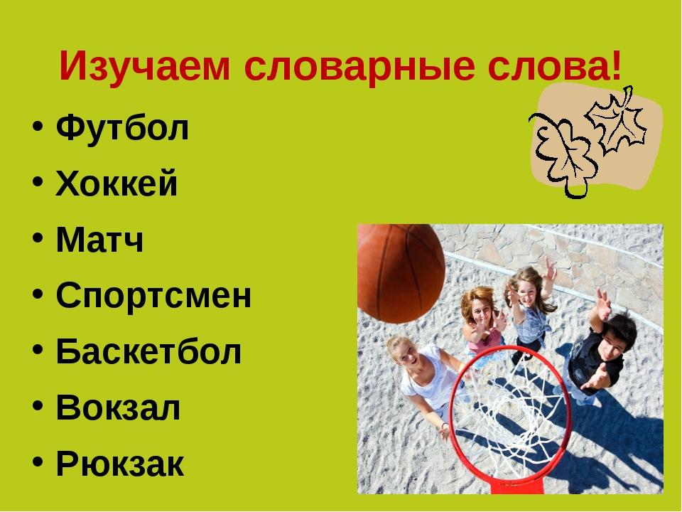 Изучаем словарные слова! Футбол Хоккей Матч Спортсмен Баскетбол Вокзал Рюкзак
