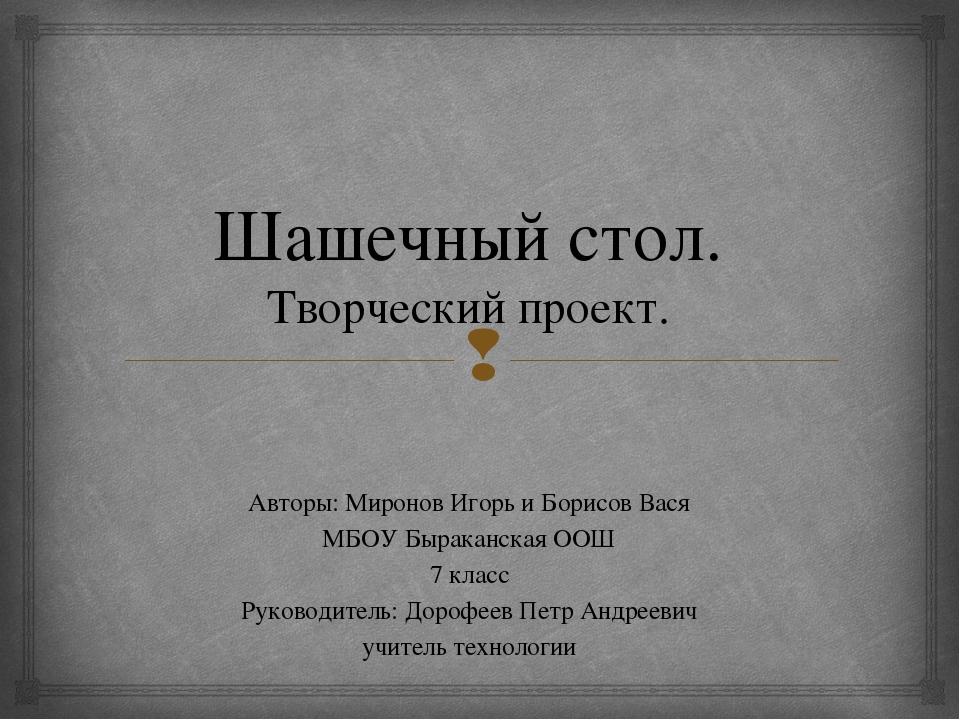 Шашечный стол. Творческий проект. Авторы: Миронов Игорь и Борисов Вася МБОУ Б...