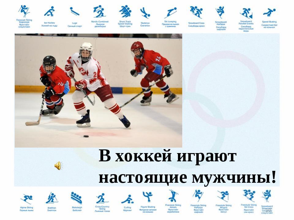 В хоккей играют настоящие мужчины! *