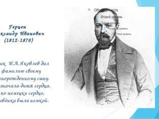 Герцен Александр Иванович (1812-1870) Помещик И.А. Яковлев дал эту фамилию св