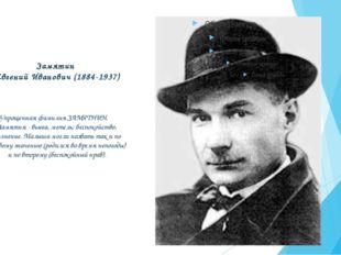 Замятин Евгений Иванович (1884-1937) Упрощенная фамилия ЗАМЯТНИН. Замятня - в