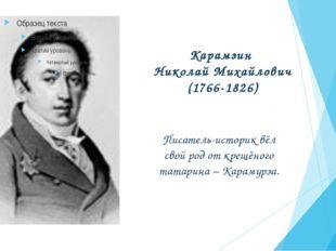 Карамзин Николай Михайлович (1766-1826) Писатель-историк вёл свой род от крещ