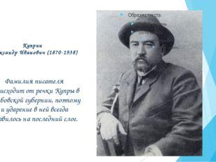 Куприн Александр Иванович (1870-1938) Фамилия писателя происходит от речки Ку